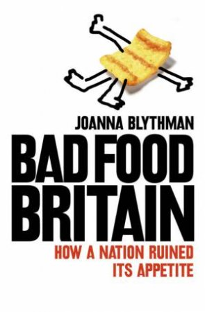 Bad Food Britain: How A Nation Ruined It's Appetite by Joanna Blythman