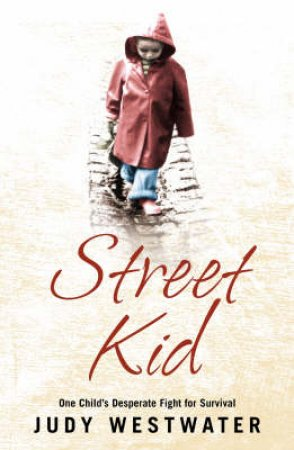 Street Kid: One Child's Fight To Survive In A World That Doesn't Care by Judy Westwater