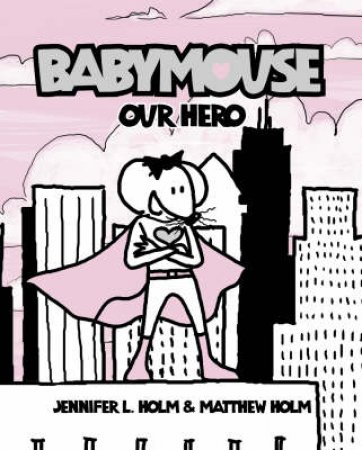 Babymouse: Our Hero by Jennifer Holm & Matthew Holm