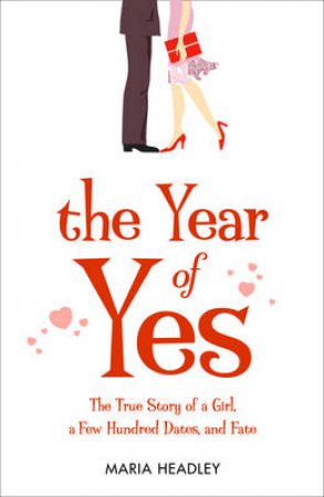 The Year Of Yes: The Story Of A Girl, A Few Hundred Dates, And Fate by Maria Headley