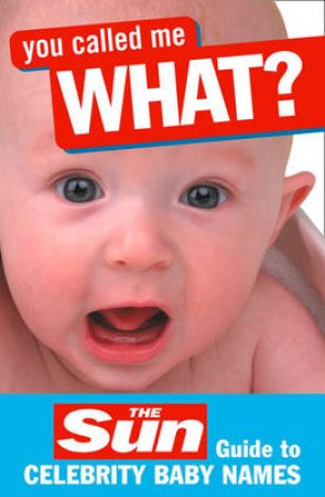 You Called Me What? The Sun Guide To Celebrity Baby Names by John Perry