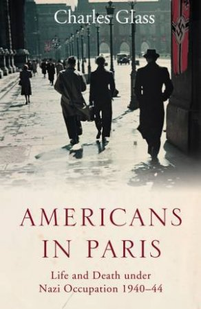 Americans in Paris Under the Nazis: Life and Death under Nazi Occupation 1940-44 by Charles Glass