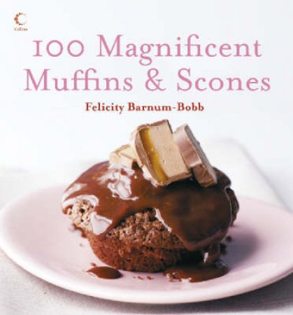 100 Magnificent Muffins & Scones by Felicity Barnum Bobb