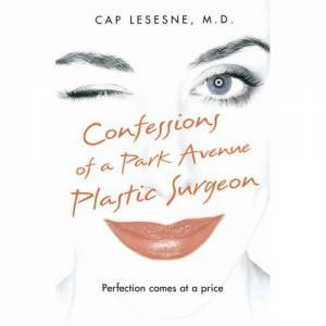 Confessions Of A Park Avenue Plastic Surgeon by Cap Lesesne