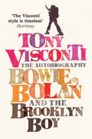 Tony Visconti: The Autobiography: Bowie, Bolan And The Brooklyn Boy by Morrisey & Tony Visconti