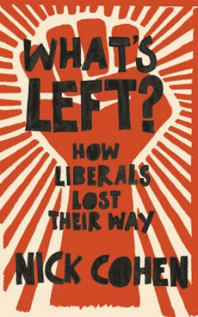 What's Left?: How The Liberals Lost Their Way by Nick Cohen