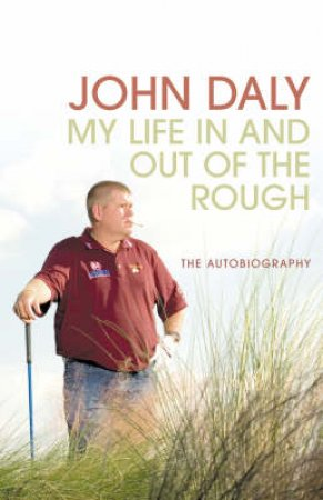 John Daly: Life In And Out Of The Rough by John Daly