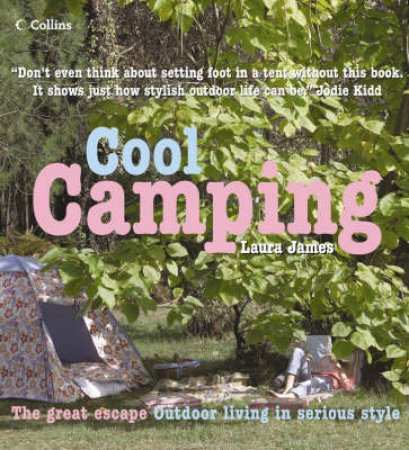 Cool Camping: Sleeping, Eating, And Enjoying Life Under Canvas by Laura James