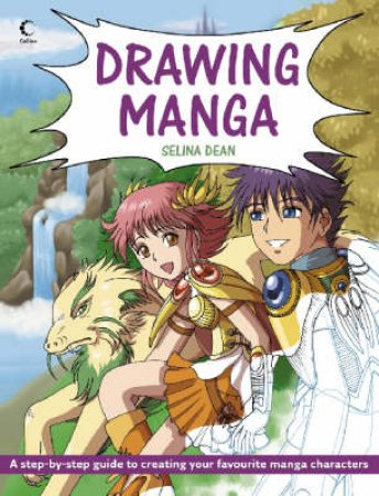Drawing Manga: A Step-By-Step Guide to Creating Your Favourite Manga Characters by Selina Dean