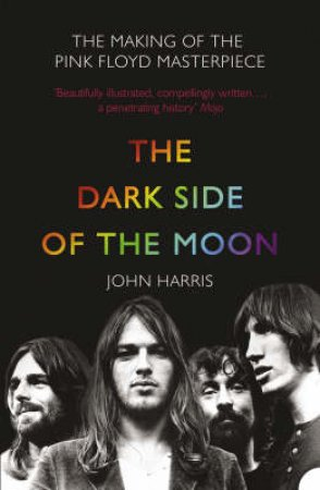 The Dark Side Of The Moon: The Making of the Pink Floyd Masterpiece by John Harris