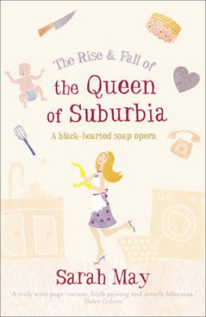 The Rise And Fall Of The Queen Of Suburbia by Sarah May