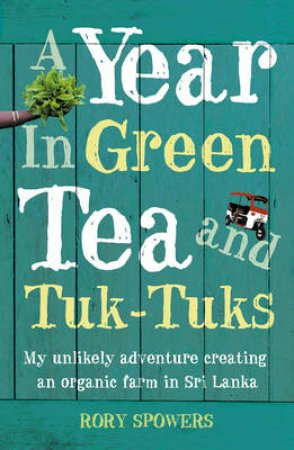 A Year In Green Tea And Tuk-Tuks: My Unlikely Adventure Creating An Eco Farm In Sri Lanka by Rory Spowers