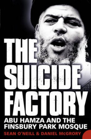 The Suicide Factory: Abu Hamza And The Finsbury Park Mosque by Daniel McGrory and Sean O'Neill