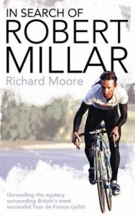 Search of Robert Millar: Unravelling the Mystery Surrounding Britains Most Successful Tour de France Cyclist by Richard Moore