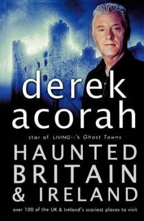 Haunted Britain And Ireland: Over 100 Of The UK's Scariest Places To Visit by Derek Acorah