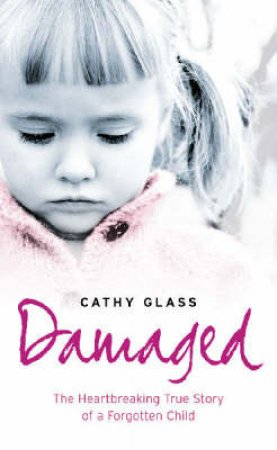 Damaged: The Heartbreaking True Story Of A Forgotten Child by Cathy Glass
