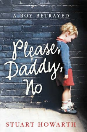 Please Daddy No: A Boy Betrayed by Stuart Howarth