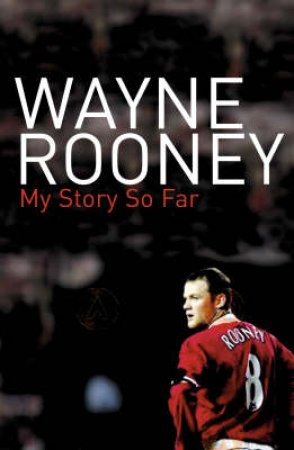 Wayne Rooney: My Story So Far by Wayne Rooney