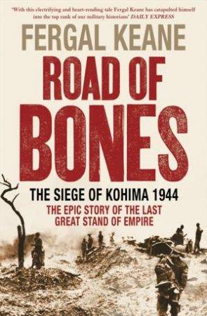 Road Of Bones: The Siege Of Kohima 1944 by Fergal Keane