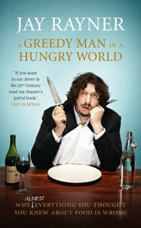 A Greedy Man in a Hungry World: How (Almost) Everything You Thought YouKnew About Food is Wrong by Jay Rayner