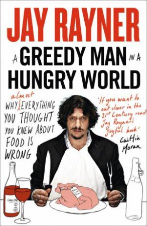 A Greedy Man in a Hungry World: How (Almost) Everything You Thought You Knew About Food is Wrong by Jay Rayner