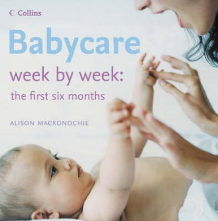 Babycare: Week By Week The First Six Months by Alison Mackonochie