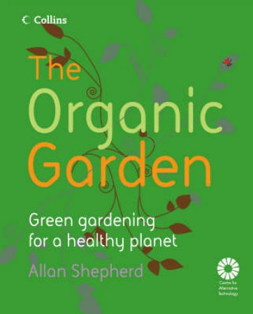 The Organic Garden: Green Gardening For A Healthy Planet by Allan Shepherd