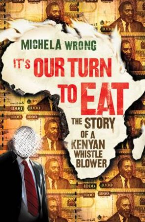 It's Our Turn to Eat: The Story of a Kenyan Whistle Blower by Michela Wrong