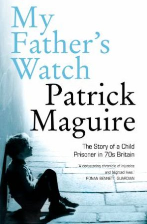 My Father's Watch: The Story of a Child Prisoner in 70's Britain by Carlo Gebler & Patrick Maguire