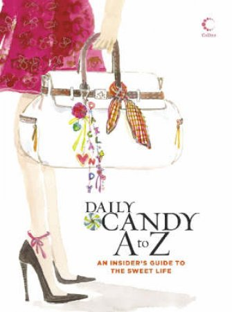Daily Candy A To Z: An Insider's Guide To The Sweet Life by Daily Candy