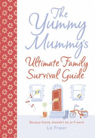 The Yummy Mummy's Ultimate Family Survival Guide by Liz Fraser