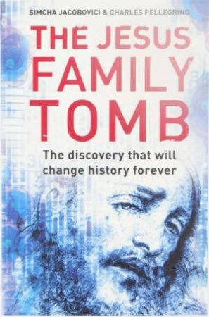 The Jesus Tomb: The Discovery That Will Change History Forever by Simcha Jacobovici & Charles Pellegrino