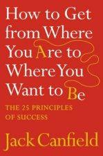 How To Get From Where You Are To Where You Want To Be The 25 Principles Of Success