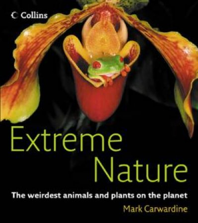 Extreme Nature: The Weirdest Animals And Plants On The Planet by Mark Carwardine