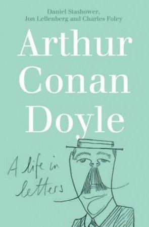 Arthur Conan Doyle: A Life In Letters by C Foley & J Lellenburg & D Stashower