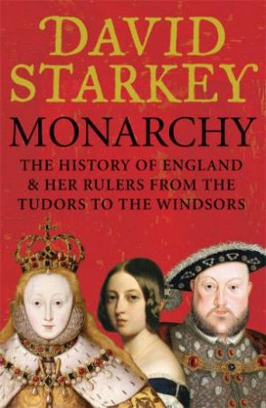Monarchy: The History of England And Her Rulers From the Tudors to the Middle Ages to the Windsors by David Starkey