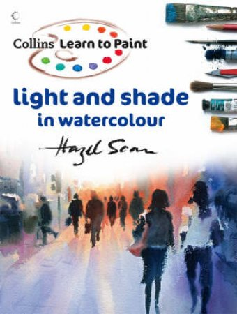 Learn To Paint: Light And Shade In Watercolour by Hazel Soan
