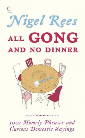 All Gong And No Dinner: Home Truths and Domestic Sayings by Nigel Rees & David Day & Albert Jackson