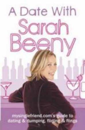 A Date With Sarah Beeny: Mysinglefriend.coms Guide To Dating & Dumping, Flirting & Flings by Sarah Beeny
