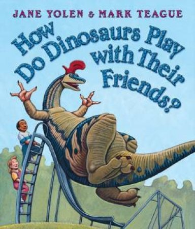 How Do Dinosaurs Play With Their Friends? by Mark Teague & Jane Yolen