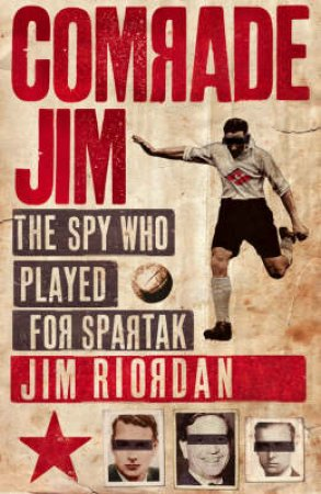 Comrade Jim: The Spy Who Played For Spartak by Jim Riordan