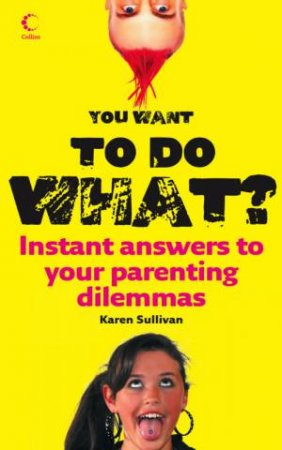 You Want To Do What? Instant Answers To Your Parenting Dilemmas by Karen Sullivan