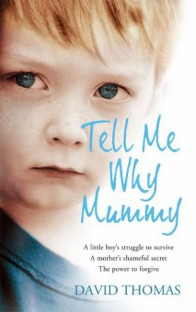 Tell Me Why, Mummy: A Boy's Struggle To Survive. A Mother's Shameful Secret. The Power To Forgive by David Thomas