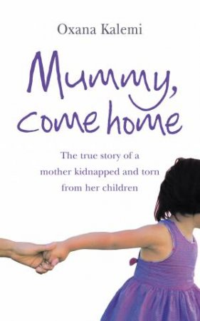 Mummy Come Home: The True Story of a Mother Kidnapped and Torn from her Children by Oxana Kalemi