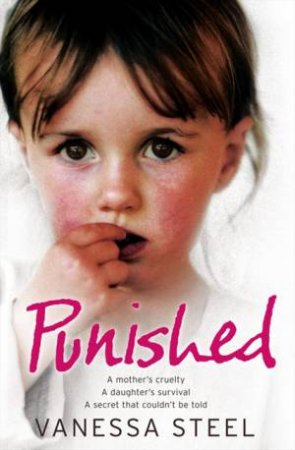 Punished: A Mother's Cruelty. A Daughter's Survival. A Secret That Couldn't Be Told by Vanessa Steel