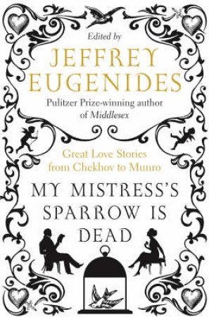 My Mistress's Sparrow Is Dead: Great Love Stories From Chekhov To Munro by Jeffrey Eugenides