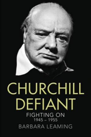 Churchill Defiant: Fighting on 1945-1955 by Barbara Leaming