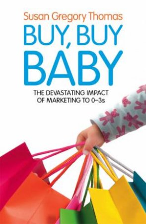 Buy, Buy Baby: The Devastating Impact of Marketing to 0-3s by Susan Gregory Thomas