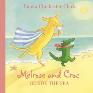 Melrose And Croc: Beside The Sea by Emma Chichester Clark