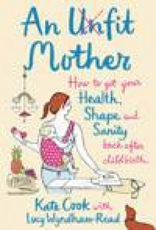 An Unfit Mother: How To Get Your Health, Shape And Sanity Back After Childbirth by Kate Cook & Lucy Wyndham-Read